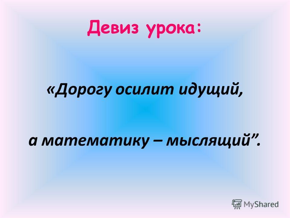 «Дорогу осилит идущий, а математику – мыслящий. Девиз урока: