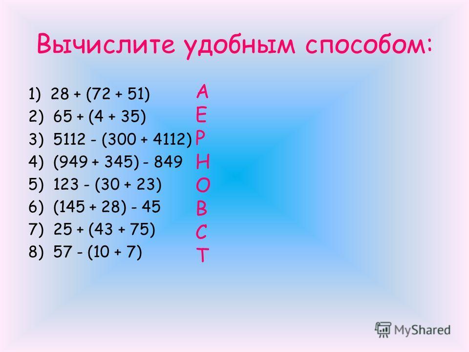 Вычислите удобным способом: 1) 28 + (72 + 51) 2) 65 + (4 + 35) 3) 5112 - (300 + 4112) 4) (949 + 345) - 849 5) 123 - (30 + 23) 6) (145 + 28) - 45 7) 25 + (43 + 75) 8) 57 - (10 + 7) А Е Р Н О В С Т