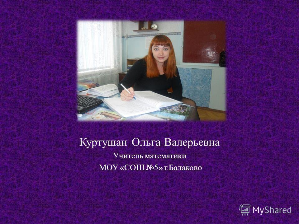 Куртушан Ольга Валерьевна Учитель математики МОУ « СОШ 5» г. Балаково