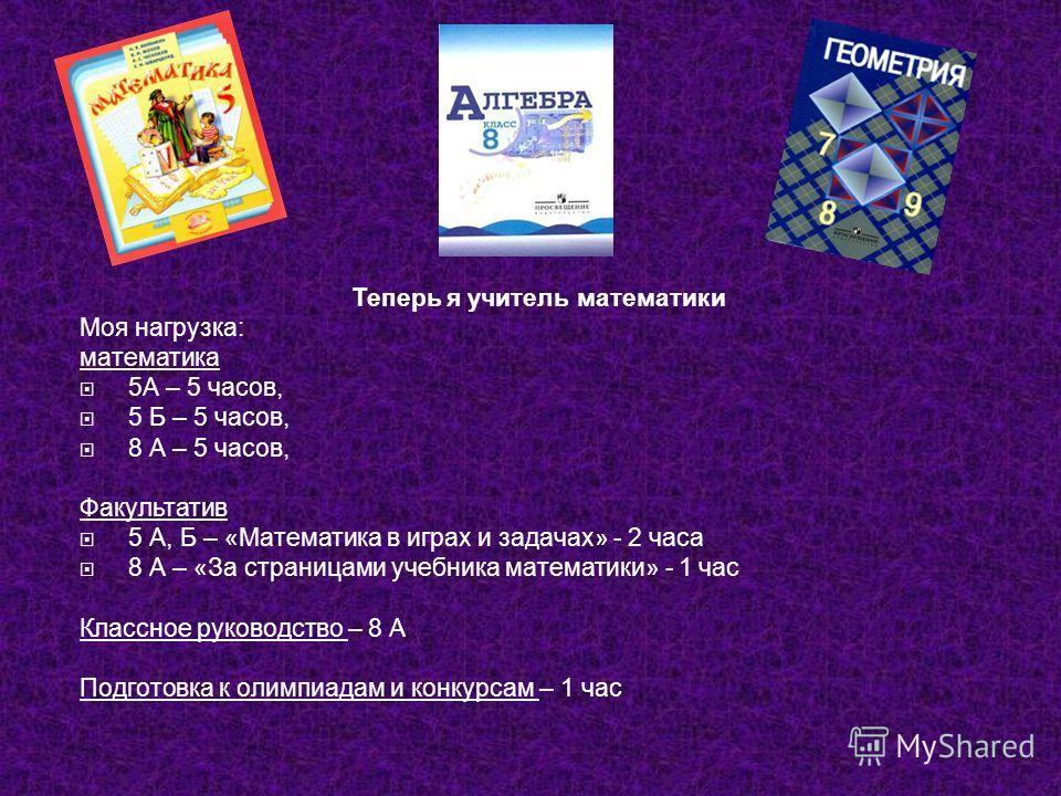 Теперь я учитель математики Моя нагрузка: математика 5А – 5 часов, 5 Б – 5 часов, 8 А – 5 часов, Факультатив 5 А, Б – «Математика в играх и задачах» - 2 часа 8 А – «За страницами учебника математики» - 1 час Классное руководство – 8 А Подготовка к ол
