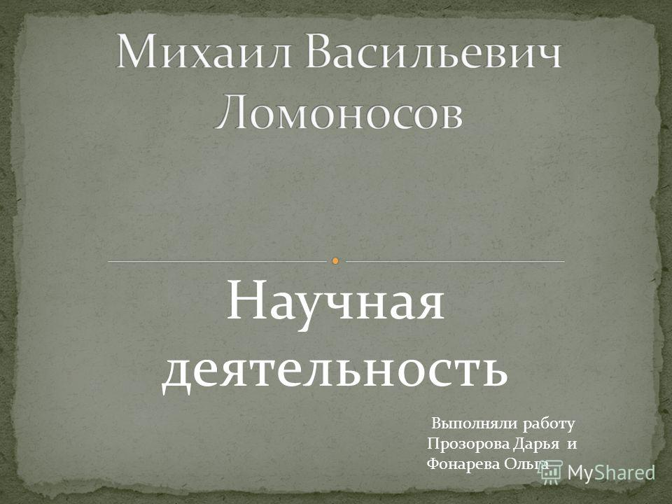 Научная деятельность Выполняли работу Прозорова Дарья и Фонарева Ольга