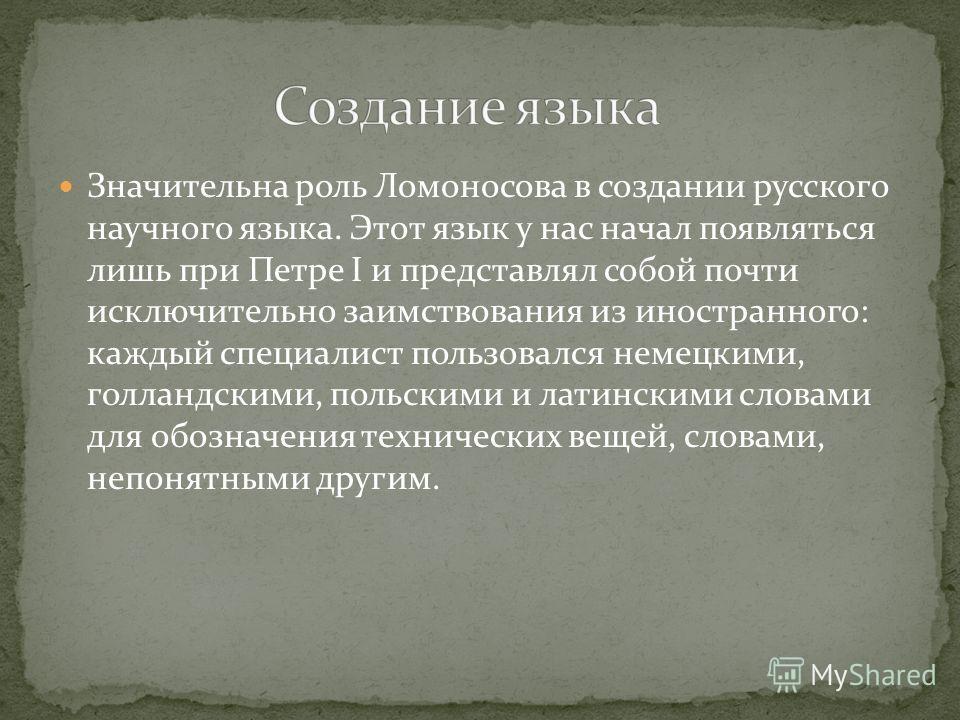 Значительна роль Ломоносова в создании русского научного языка. Этот язык у нас начал появляться лишь при Петре I и представлял собой почти исключительно заимствования из иностранного: каждый специалист пользовался немецкими, голландскими, польскими