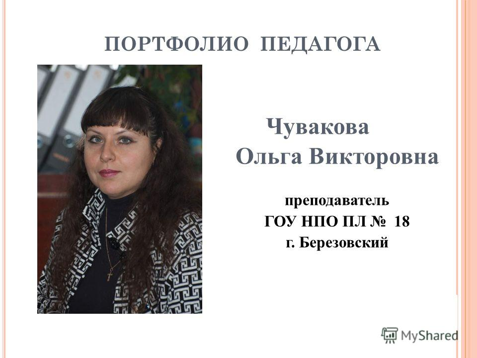 ПОРТФОЛИО ПЕДАГОГА Чувакова Ольга Викторовна преподаватель ГОУ НПО ПЛ 18 г. Березовский