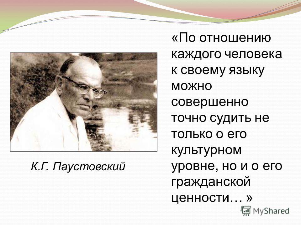 «По отношению каждого человека к своему языку можно совершенно точно судить не только о его культурном уровне, но и о его гражданской ценности… » К.Г. Паустовский