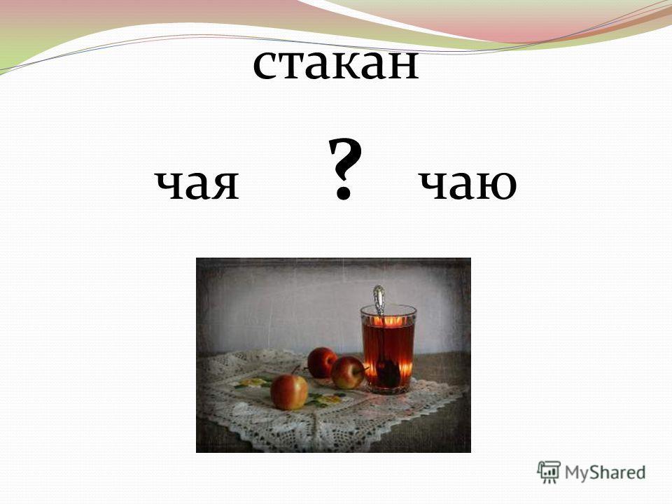 стакан чая ? чаю