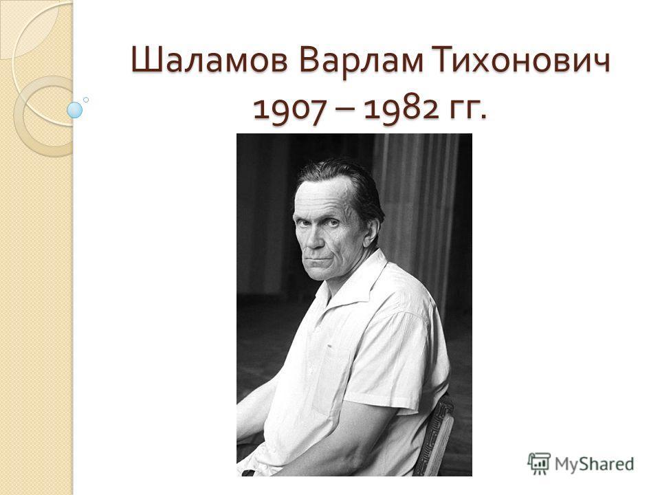 Шаламов Варлам Тихонович 1907 – 1982 гг.