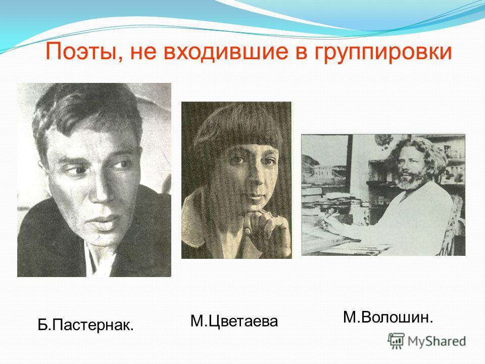 Поэты, не входившие в группировки Б.Пастернак. М.Цветаева М.Волошин.