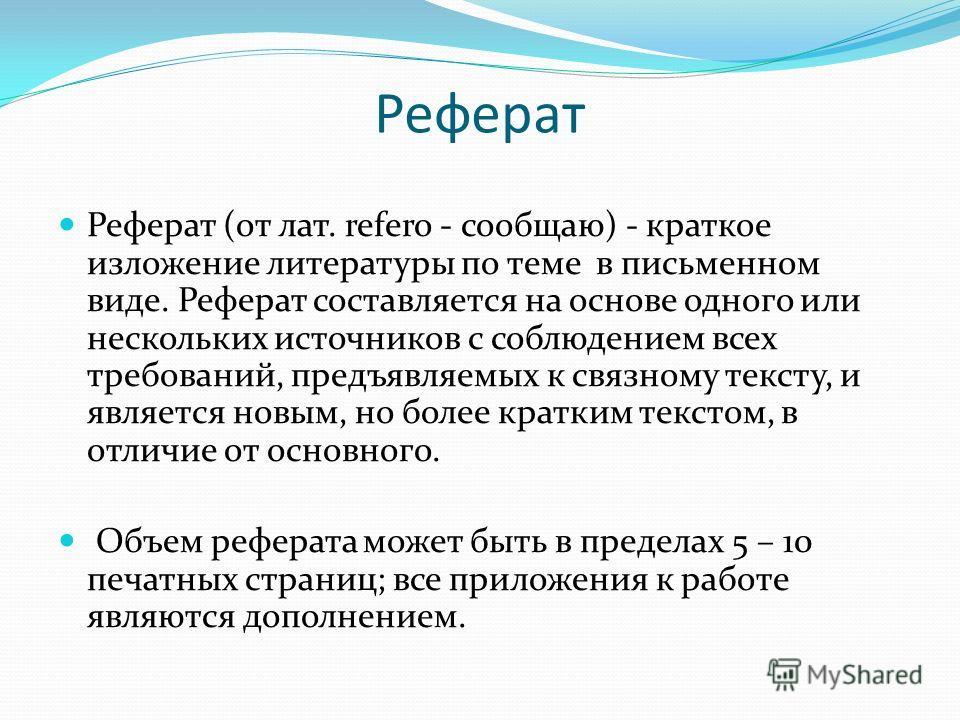 Реферат Реферат (от лат. refero - сообщаю) - краткое изложение литературы по теме в письменном виде. Реферат составляется на основе одного или нескольких источников с соблюдением всех требований, предъявляемых к связному тексту, и является новым, но