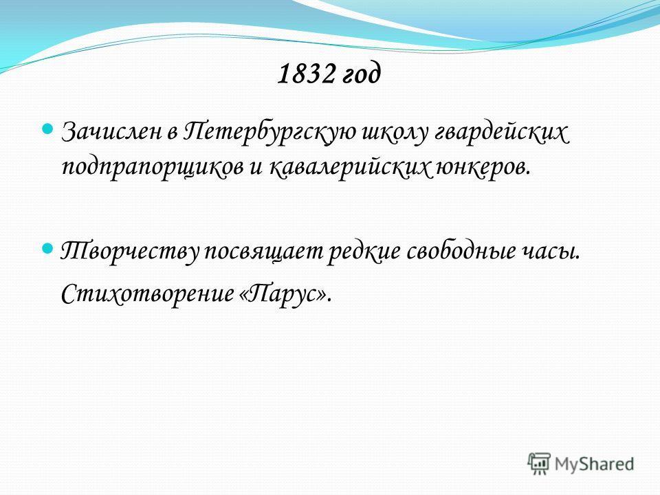 1832 год Зачислен в Петербургскую школу гвардейских подпрапорщиков и кавалерийских юнкеров. Творчеству посвящает редкие свободные часы. Стихотворение «Парус».