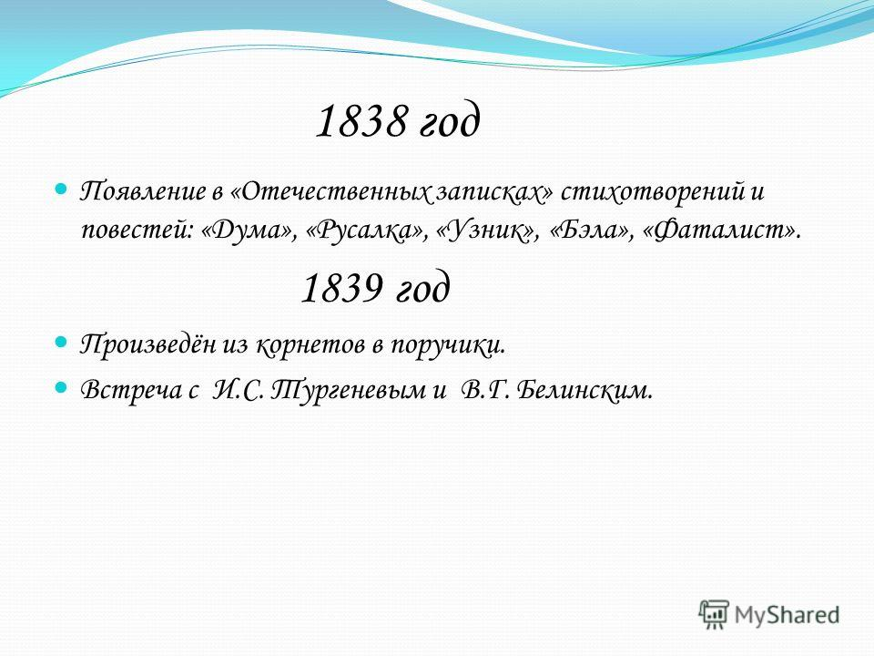 1838 год Появление в «Отечественных записках» стихотворений и повестей: «Дума», «Русалка», «Узник», «Бэла», «Фаталист». 1839 год Произведён из корнетов в поручики. Встреча с И.С. Тургеневым и В.Г. Белинским.
