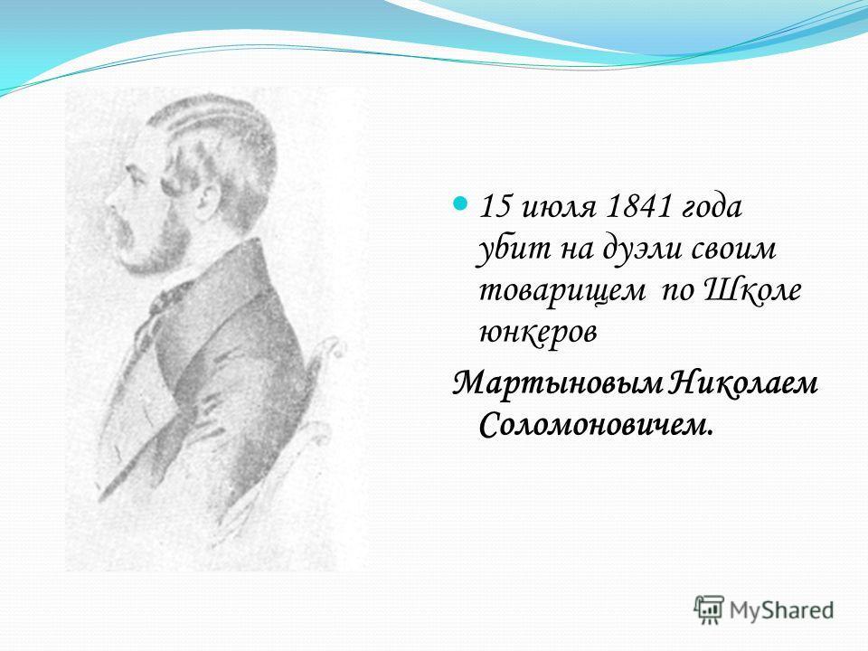 15 июля 1841 года убит на дуэли своим товарищем по Школе юнкеров Мартыновым Николаем Соломоновичем.