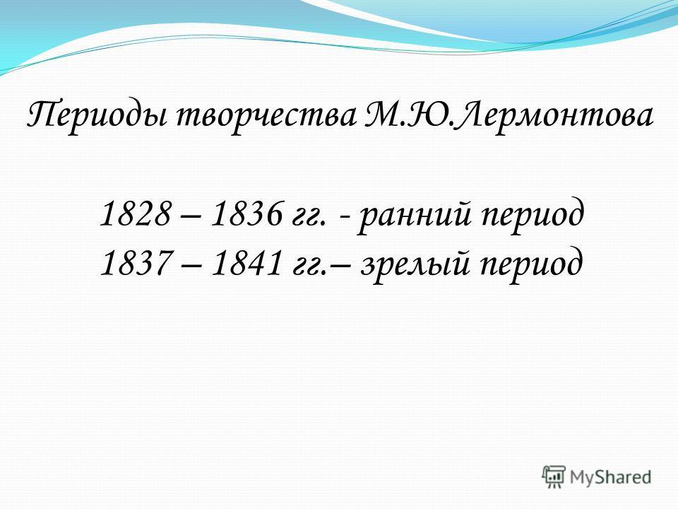 Периоды творчества М.Ю.Лермонтова 1828 – 1836 гг. - ранний период 1837 – 1841 гг.– зрелый период