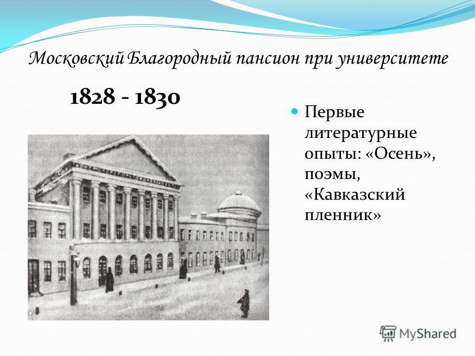 Московский Благородный пансион при университете 1828 - 1830 Первые литературные опыты: «Осень», поэмы, «Кавказский пленник»