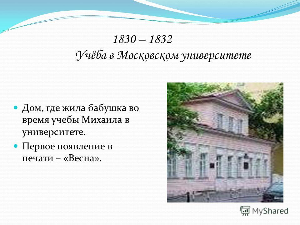 1830 – 1832 Учёба в Московском университете Дом, где жила бабушка во время учебы Михаила в университете. Первое появление в печати – «Весна».