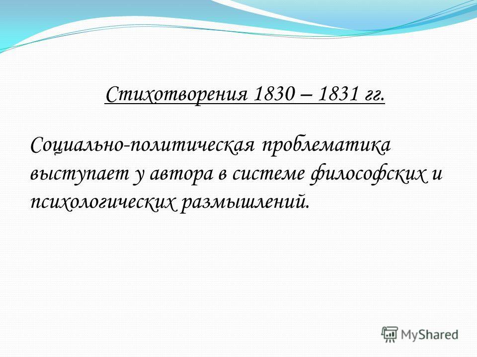 Стихотворения 1830 – 1831 гг. Социально-политическая проблематика выступает у автора в системе философских и психологических размышлений.