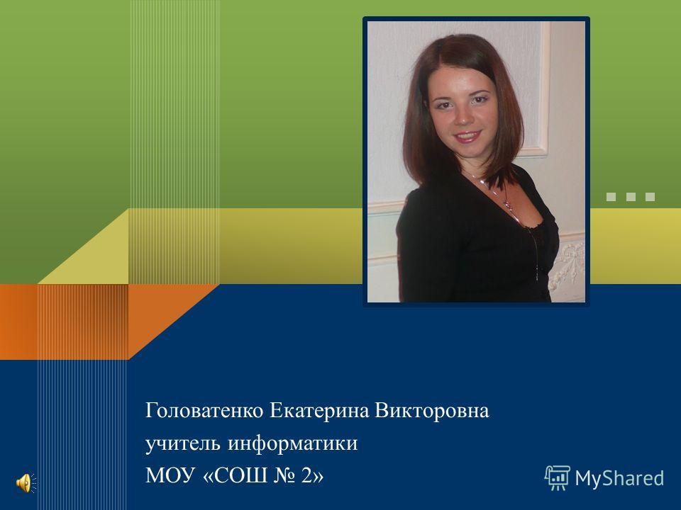 Головатенко Екатерина Викторовна учитель информатики МОУ «СОШ 2»