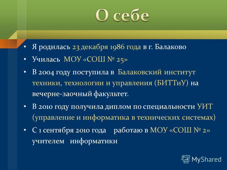 Я родилась 23 декабря 1986 года в г. Балаково Училась МОУ «СОШ 25» В 2004 году поступила в Балаковский институт техники, технологии и управления (БИТТиУ) на вечерне-заочный факультет. В 2010 году получила диплом по специальности УИТ (управление и инф