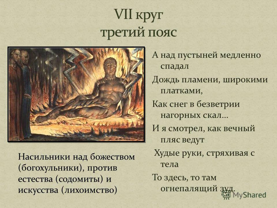 А над пустыней медленно спадал Дождь пламени, широкими платками, Как снег в безветрии нагорных скал… И я смотрел, как вечный пляс ведут Худые руки, стряхивая с тела То здесь, то там огнепалящий зуд. Насильники над божеством (богохульники), против ест