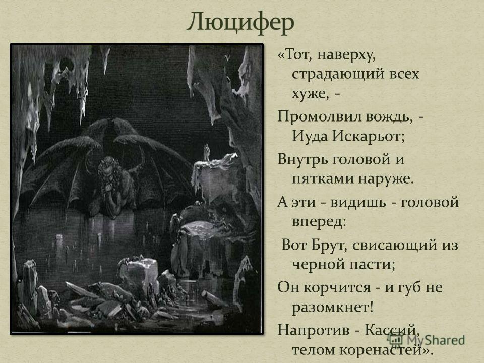 «Тот, наверху, страдающий всех хуже, - Промолвил вождь, - Иуда Искарьот; Внутрь головой и пятками наруже. А эти - видишь - головой вперед: Вот Брут, свисающий из черной пасти; Он корчится - и губ не разомкнет! Напротив - Кассий, телом коренастей».