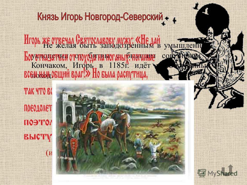 (из Ипатьевской летописи) Не желая быть заподозренным в умышленном уклонении от битвы с бывшим союзником – Кончаком, Игорь в 1185г. идёт в собственный поход.