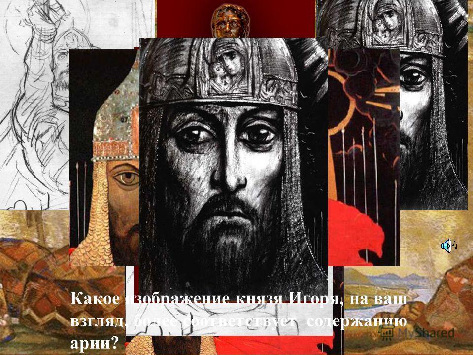 Какое изображение князя Игоря, на ваш взгляд, более соответствует содержанию арии?