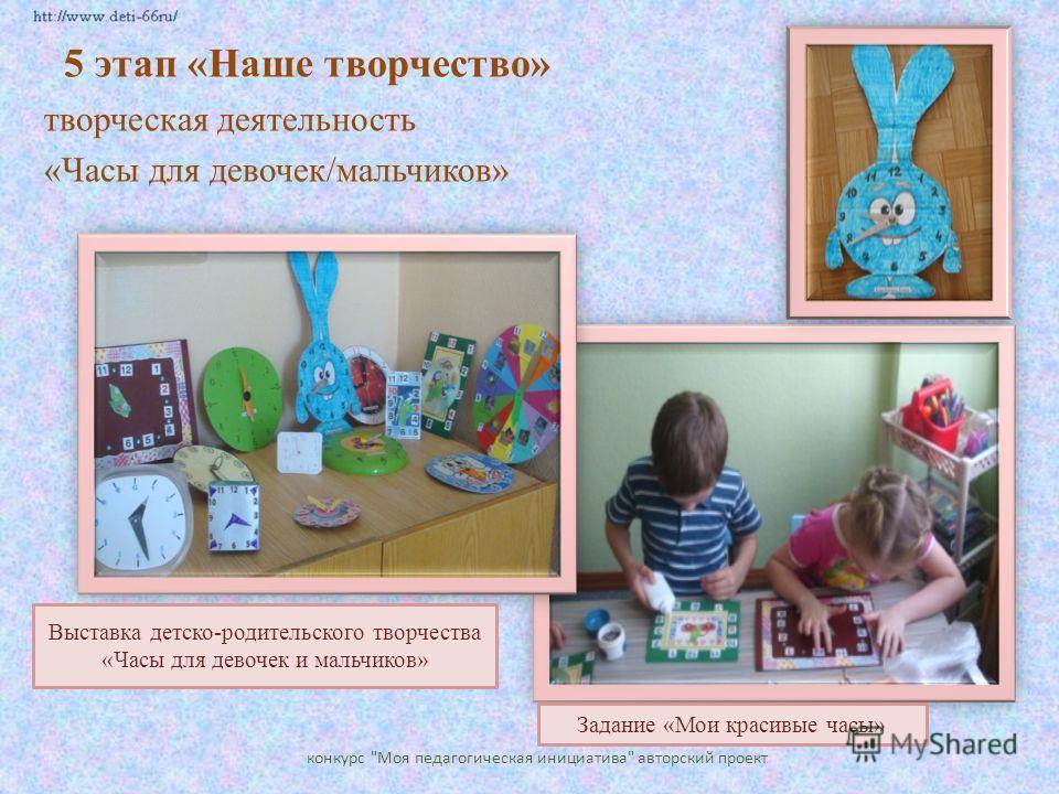 5 этап «Наше творчество» творческая деятельность «Часы для девочек/мальчиков» конкурс Моя педагогическая инициатива авторский проект Задание «Мои красивые часы» Выставка детско-родительского творчества «Часы для девочек и мальчиков»