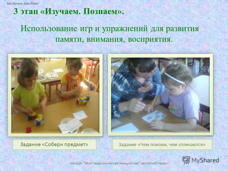 Задание «Чем похожи, чем отличаются» 3 этап «Изучаем. Познаем». конкурс Моя педагогическая инициатива авторский проект Использование игр и упражнений для развития памяти, внимания, восприятия. Задание «Собери предмет»