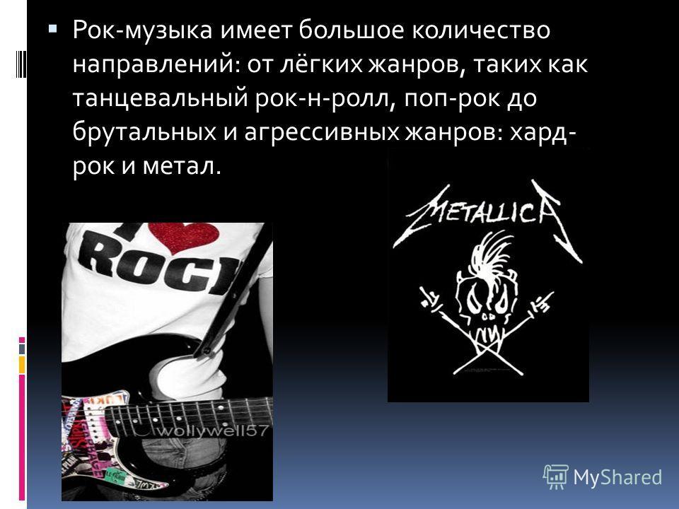 Рок-музыка имеет большое количество направлений: от лёгких жанров, таких как танцевальный рок-н-ролл, поп-рок до брутальных и агрессивных жанров: хард- рок и метал.
