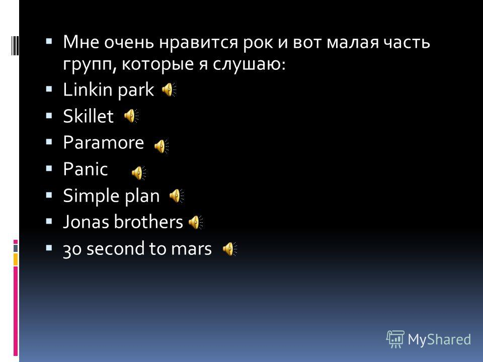 Мне очень нравится рок и вот малая часть групп, которые я слушаю: Linkin park Skillet Paramore Panic Simple plan Jonas brothers 30 second to mars