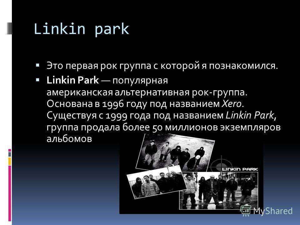Linkin park Это первая рок группа с которой я познакомился. Linkin Park популярная американская альтернативная рок-группа. Основана в 1996 году под названием Xero. Существуя с 1999 года под названием Linkin Park, группа продала более 50 миллионов экз