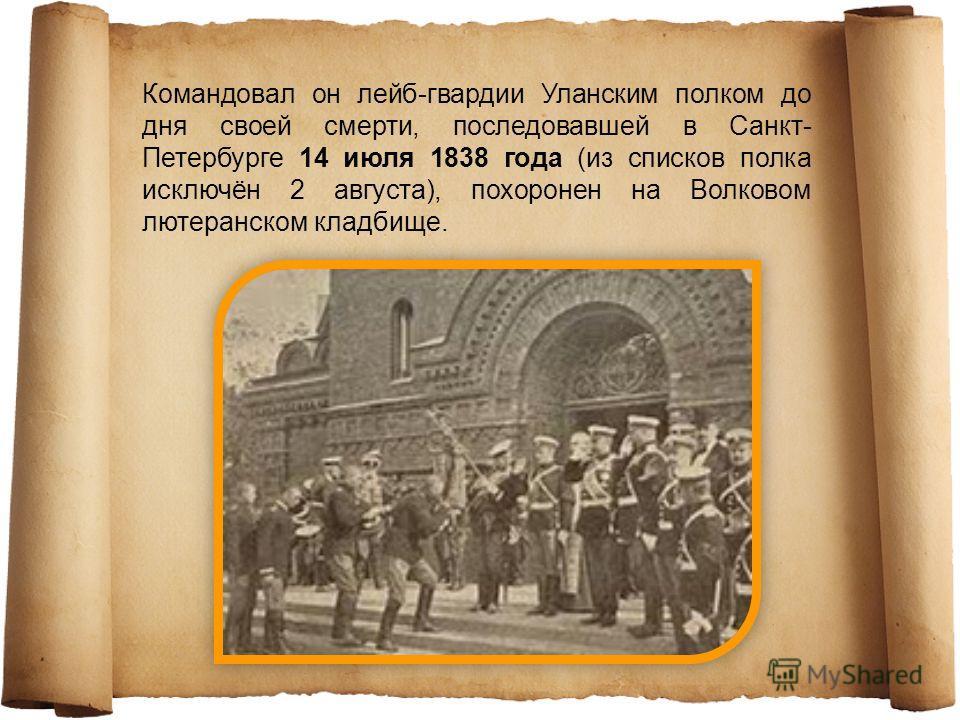 С 22 августа 1812 года участвовал во многих сражениях с французами в России, отличился в деле при Борисове. В кампании 1813 года находился в делах при Торне, Кенигсварте и под Бауценом. 13 июля 1813 года, за отличие в сражении под Бауценом, был произ