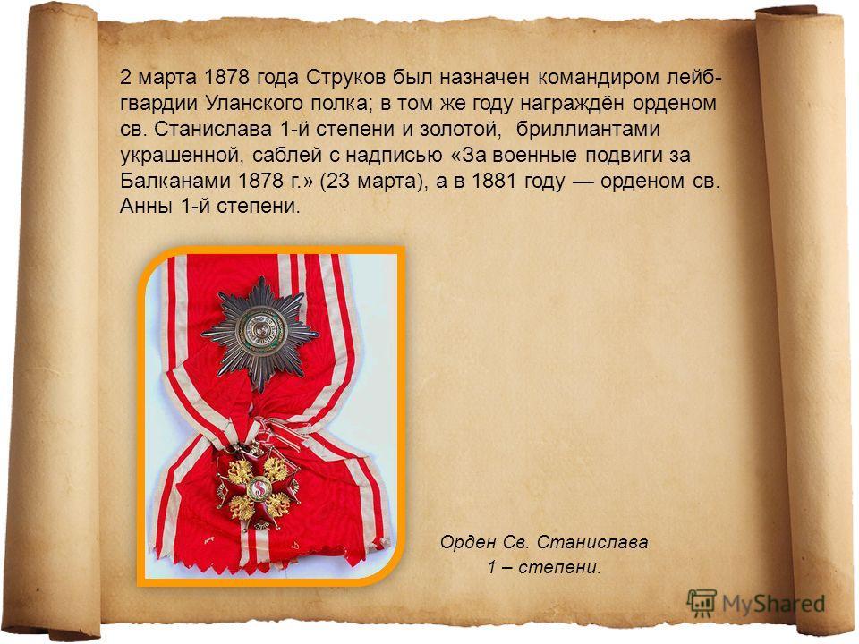 17 апреля 1870 года Струков был произведён в полковники и в следующем году награждён орденом святого Владимира 4-й степени; вслед за тем он в 1873 году получил орден святой Анны 2-й степени и в 1876 году орден святого Владимира 3-й степени. Орден Св.