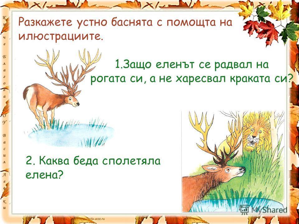 Разкажете устно баснята с помощта на илюстрациите. 1.Защо еленът се радвал на рогата си, а не харесвал краката си? 2. Каква беда сполетяла елена?