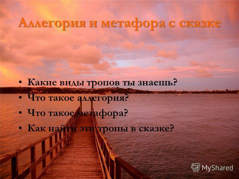Аллегория и метафора с сказке Какие виды тропов ты знаешь? Что такое аллегория? Что такое метафора? Как найти эти тропы в сказке?