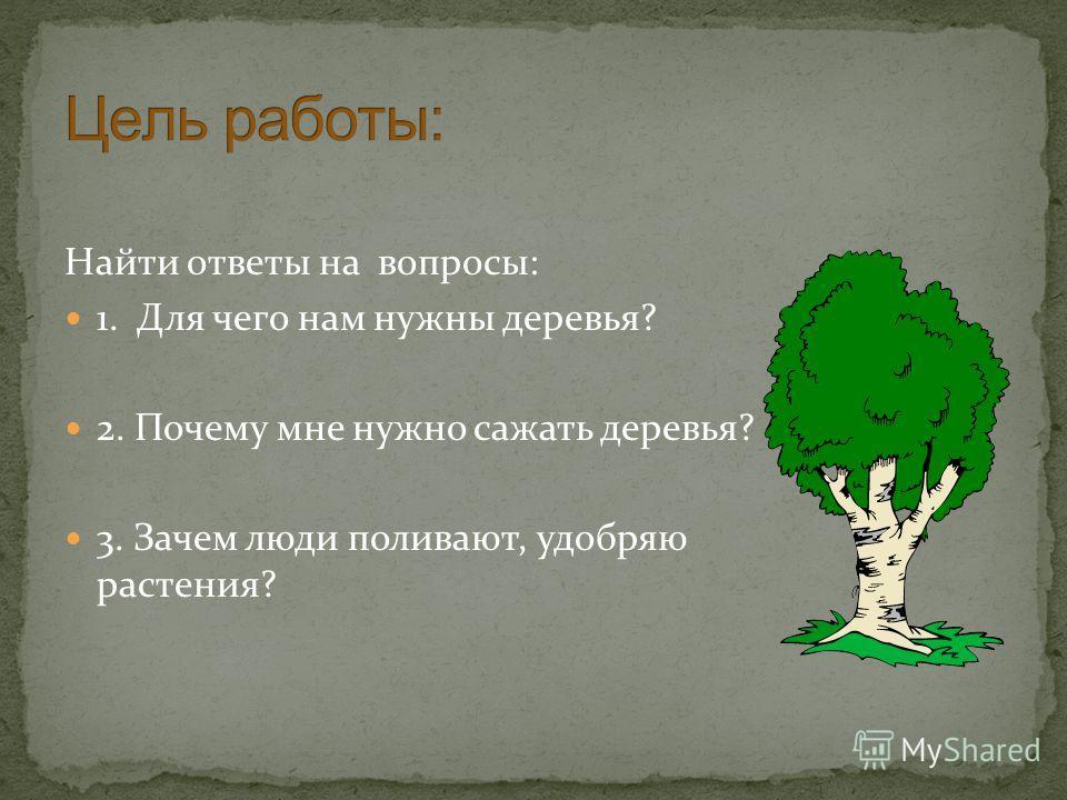 Найти ответы на вопросы: 1. Для чего нам нужны деревья? 2. Почему мне нужно сажать деревья? 3. Зачем люди поливают, удобряю растения?
