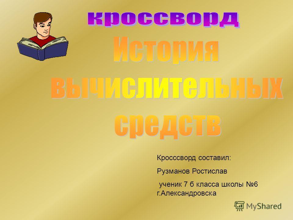 Кросссворд составил: Рузманов Ростислав ученик 7 б класса школы 6 г.Александровска