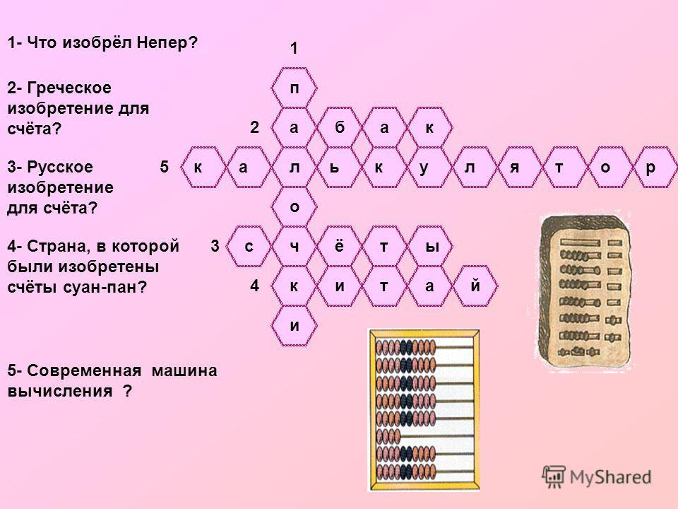 п а л о ч к и 1 1- Что изобрёл Непер? 2- Греческое изобретение для счёта? бак 2 3- Русское изобретение для счёта? сёты 3 4- Страна, в которой были изобретены счёты суан-пан? итай 4 5- Современная машина вычисления ? каькулятор 5