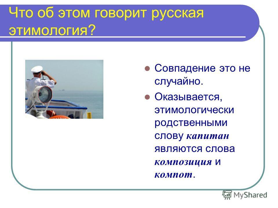 Что об этом говорит русская этимология? Совпадение это не случайно. Оказывается, этимологически родственными слову капитан являются слова композиция и компот.