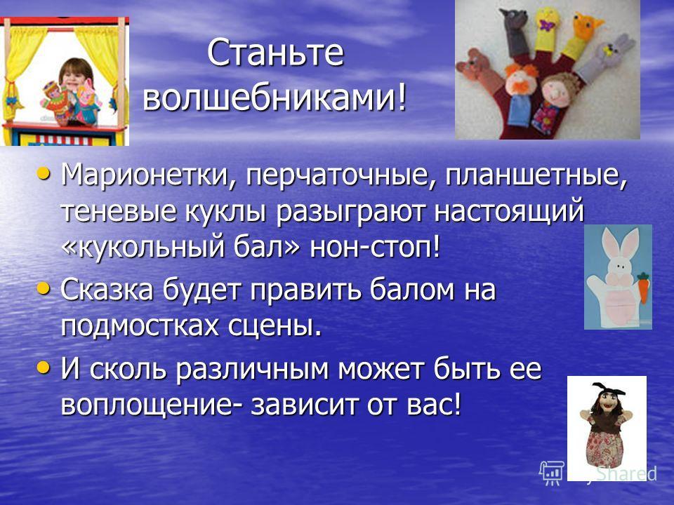 Станьте волшебниками! Марионетки, перчаточные, планшетные, теневые куклы разыграют настоящий «кукольный бал» нон-стоп! Марионетки, перчаточные, планшетные, теневые куклы разыграют настоящий «кукольный бал» нон-стоп! Сказка будет править балом на подм