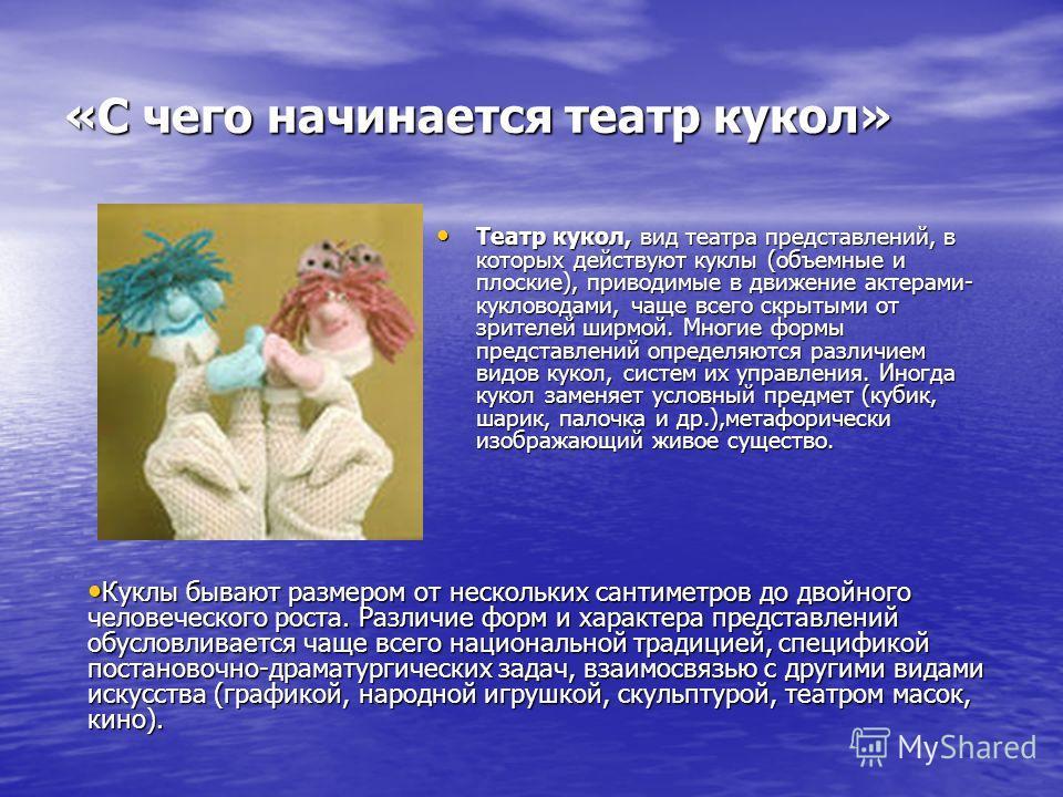 «С чего начинается театр кукол» Театр кукол, вид театра представлений, в которых действуют куклы (объемные и плоские), приводимые в движение актерами- кукловодами, чаще всего скрытыми от зрителей ширмой. Многие формы представлений определяются различ