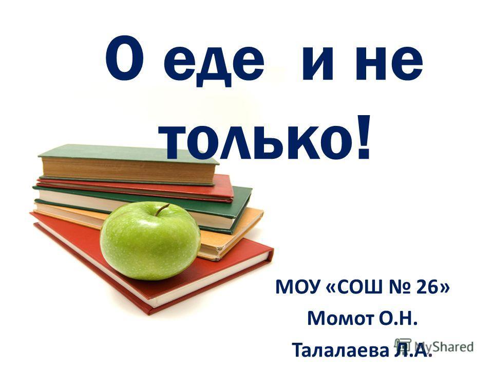 О еде и не только! МОУ «СОШ 26» Момот О.Н. Талалаева Л.А.