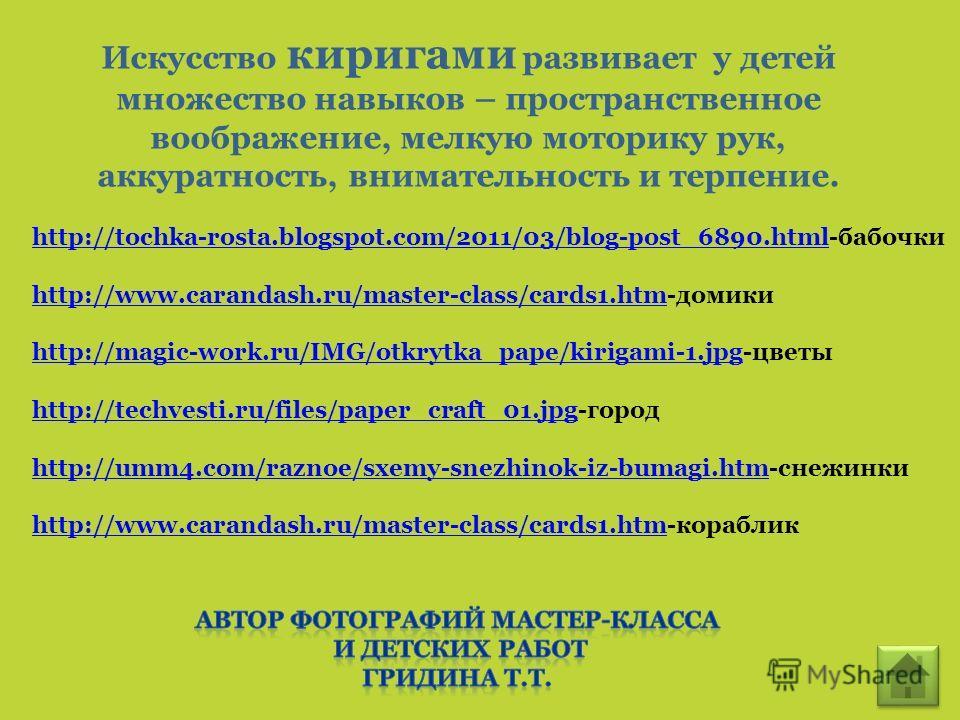 Искусство киригами развивает у детей множество навыков – пространственное воображение, мелкую моторику рук, аккуратность, внимательность и терпение. http://tochka-rosta.blogspot.com/2011/03/blog-post_6890.htmlhttp://tochka-rosta.blogspot.com/2011/03/
