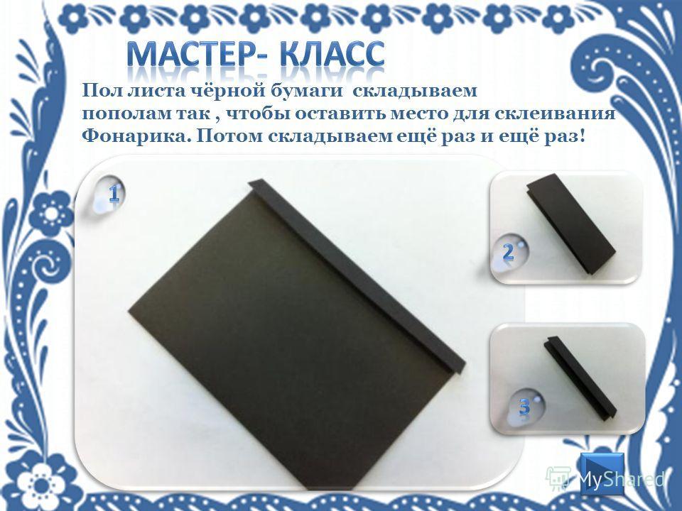 Пол листа чёрной бумаги складываем пополам так, чтобы оставить место для склеивания Фонарика. Потом складываем ещё раз и ещё раз!