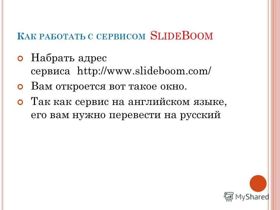 К АК РАБОТАТЬ С СЕРВИСОМ S LIDE B OOM Набрать адрес сервиса http://www.slideboom.com/ Вам откроется вот такое окно. Так как сервис на английском языке, его вам нужно перевести на русский