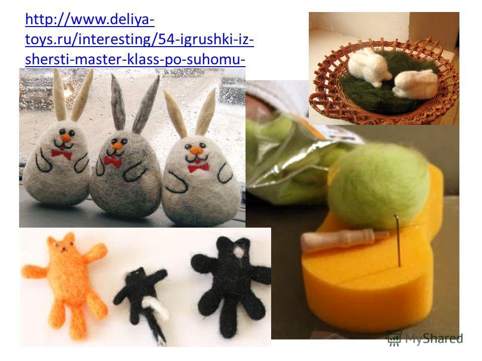 http://www.deliya- toys.ru/interesting/54-igrushki-iz- shersti-master-klass-po-suhomu- valyaniyu.html