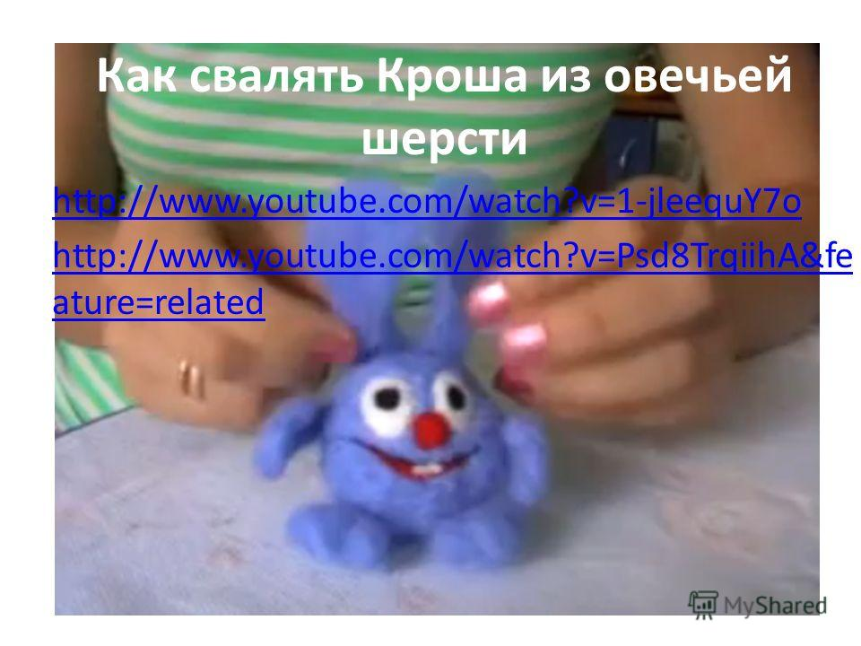 Как свалять Кроша из овечьей шерсти http://www.youtube.com/watch?v=1-jleequY7o http://www.youtube.com/watch?v=Psd8TrqiihA&fe ature=related