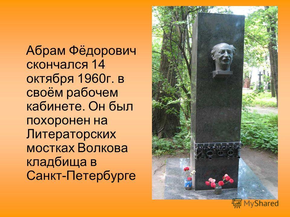 Абрам Фёдорович скончался 14 октября 1960г. в своём рабочем кабинете. Он был похоронен на Литераторских мостках Волкова кладбища в Санкт-Петербурге