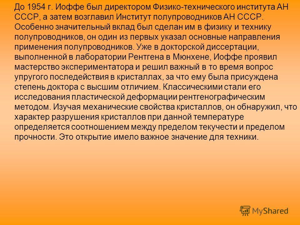 До 1954 г. Иоффе был директором Физико-технического института АН СССР, а затем возглавил Институт полупроводников АН СССР. Особенно значительный вклад был сделан им в физику и технику полупроводников, он один из первых указал основные направления при