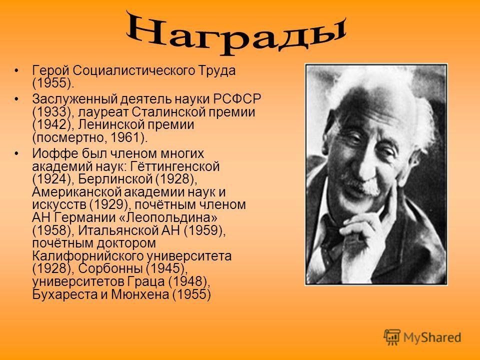 Герой Социалистического Труда (1955). Заслуженный деятель науки РСФСР (1933), лауреат Сталинской премии (1942), Ленинской премии (посмертно, 1961). Иоффе был членом многих академий наук: Гёттингенской (1924), Берлинской (1928), Американской академии