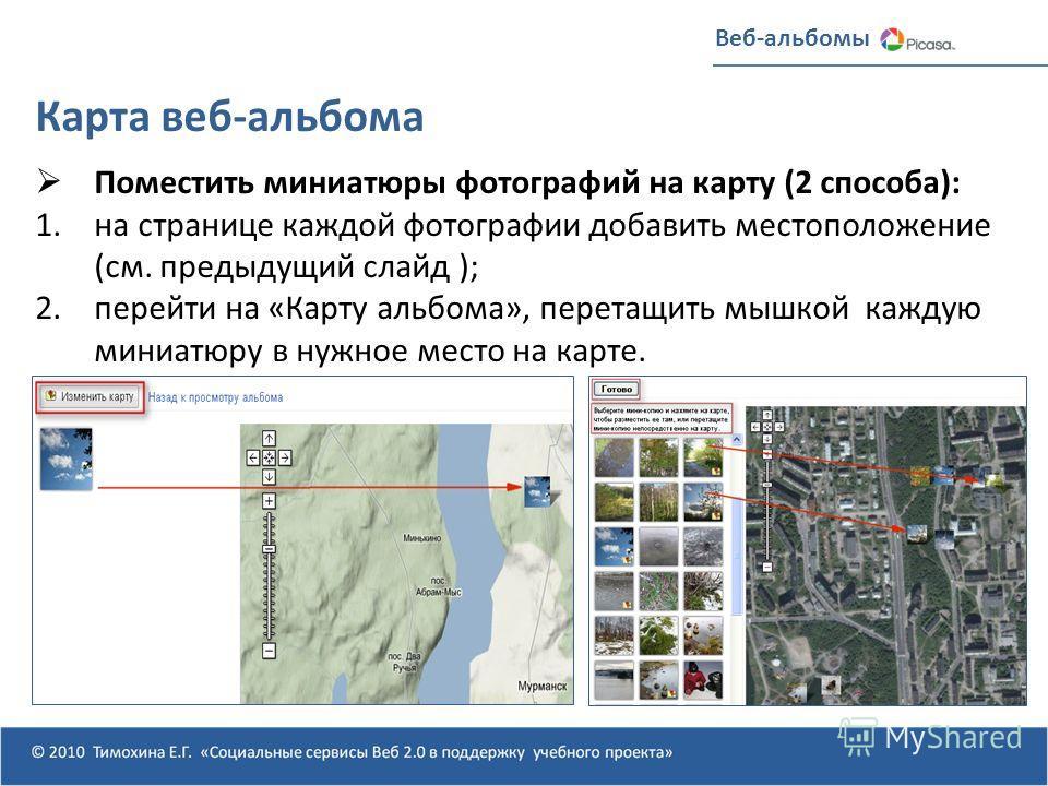 Веб-альбомы Карта веб-альбома Поместить миниатюры фотографий на карту (2 способа): 1.на странице каждой фотографии добавить местоположение (см. предыдущий слайд ); 2.перейти на «Карту альбома», перетащить мышкой каждую миниатюру в нужное место на кар